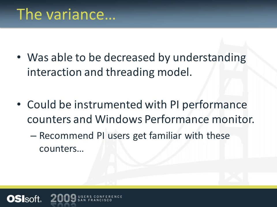 The variance… Was able to be decreased by understanding interaction and threading model. Could be instrumented with PI performance counters and Window