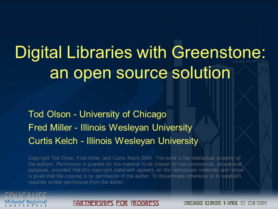Digital Libraries with Greenstone: an open source solution Tod Olson - University of Chicago Fred Miller - Illinois Wesleyan University Curtis Kelch - Illinois Wesleyan University Copyright Tod Olson, Fred Miller, and Curtis Kelch 2004.