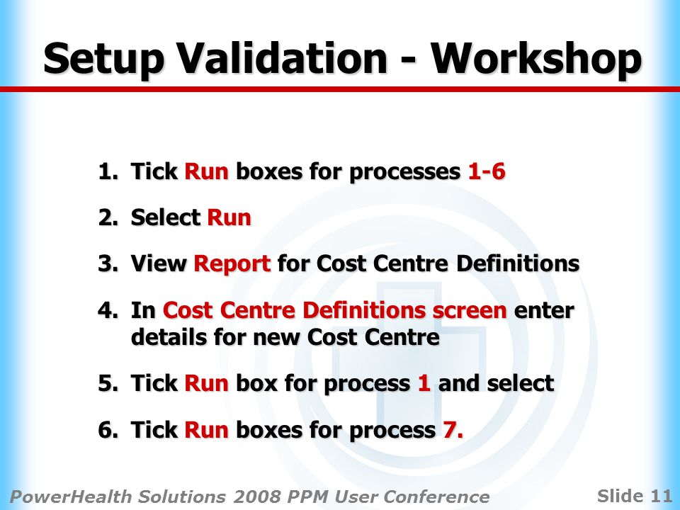 Slide 11 PowerHealth Solutions 2008 PPM User Conference Setup Validation - Workshop 1.Tick Run boxes for processes 1-6 2.Select Run 3.View Report for Cost Centre Definitions 4.In Cost Centre Definitions screen enter details for new Cost Centre 5.Tick Run box for process 1 and select 6.Tick Run boxes for process 7.