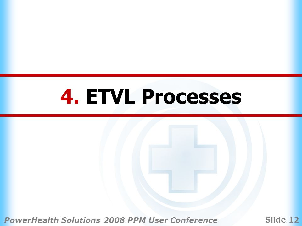 Slide 12 PowerHealth Solutions 2008 PPM User Conference 4. ETVL Processes
