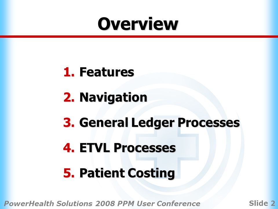 Slide 13 PowerHealth Solutions 2008 PPM User Conference ETVL Module Processes data from various information systems into PPM patient database Data used by Patient Cost Allocation module to allocate dollar amounts from General Ledger Module Patient Activity matched to dollars from providing Patient Care Area Detailed patient costing.