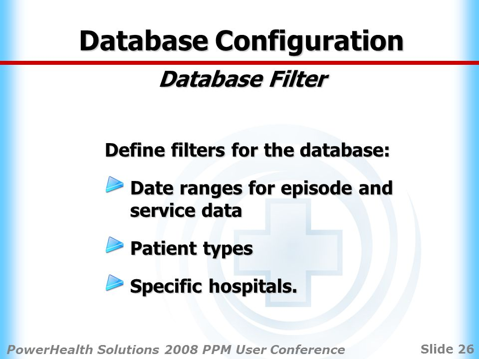 Slide 26 PowerHealth Solutions 2008 PPM User Conference Database Configuration Database Filter Define filters for the database: Date ranges for episode and service data Patient types Specific hospitals.