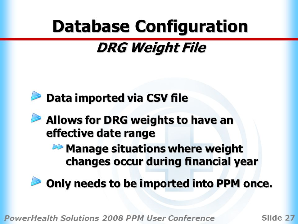 Slide 27 PowerHealth Solutions 2008 PPM User Conference Database Configuration DRG Weight File Data imported via CSV file Allows for DRG weights to have an effective date range Manage situations where weight changes occur during financial year Only needs to be imported into PPM once.
