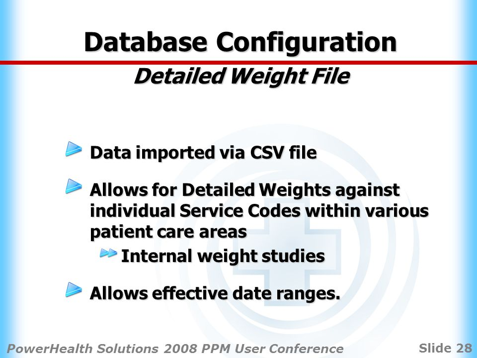 Slide 28 PowerHealth Solutions 2008 PPM User Conference Database Configuration Detailed Weight File Data imported via CSV file Allows for Detailed Weights against individual Service Codes within various patient care areas Internal weight studies Allows effective date ranges.
