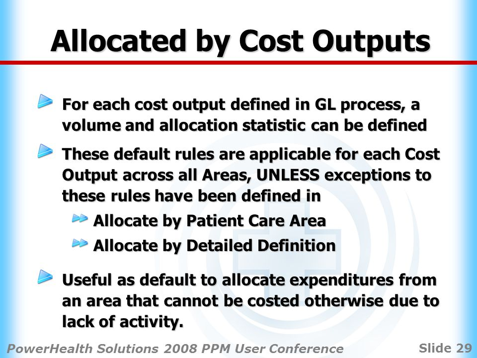 Slide 29 PowerHealth Solutions 2008 PPM User Conference Allocated by Cost Outputs For each cost output defined in GL process, a volume and allocation statistic can be defined These default rules are applicable for each Cost Output across all Areas, UNLESS exceptions to these rules have been defined in Allocate by Patient Care Area Allocate by Detailed Definition Useful as default to allocate expenditures from an area that cannot be costed otherwise due to lack of activity.