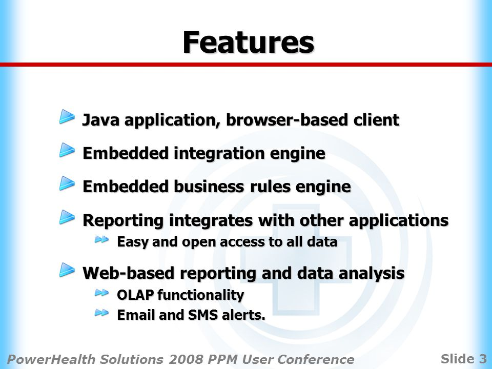 Slide 3 PowerHealth Solutions 2008 PPM User Conference Features Java application, browser-based client Embedded integration engine Embedded business rules engine Reporting integrates with other applications Easy and open access to all data Web-based reporting and data analysis OLAP functionality Email and SMS alerts.