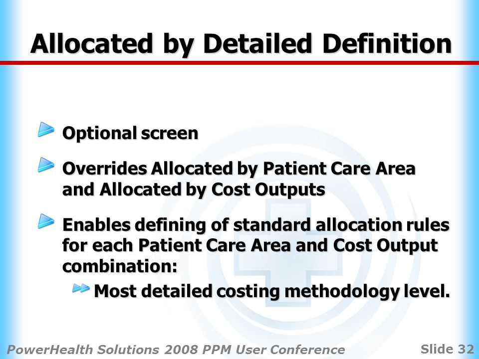 Slide 32 PowerHealth Solutions 2008 PPM User Conference Allocated by Detailed Definition Optional screen Overrides Allocated by Patient Care Area and Allocated by Cost Outputs Enables defining of standard allocation rules for each Patient Care Area and Cost Output combination: Most detailed costing methodology level.