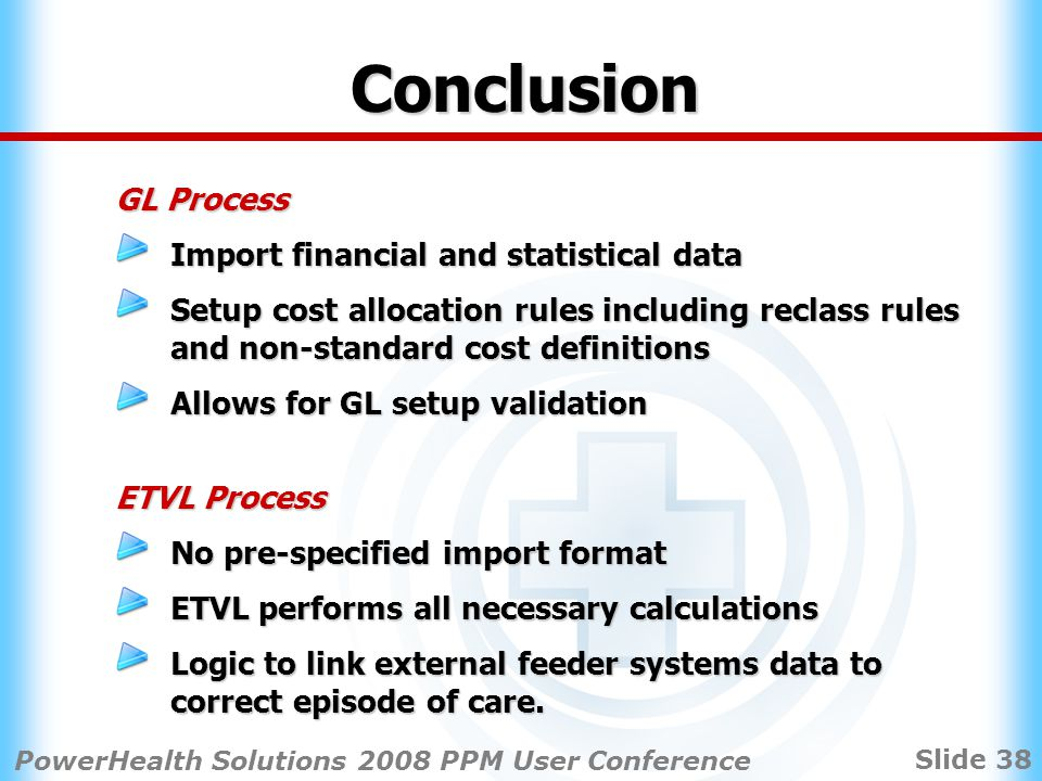 Slide 38 PowerHealth Solutions 2008 PPM User Conference Conclusion GL Process Import financial and statistical data Setup cost allocation rules including reclass rules and non-standard cost definitions Allows for GL setup validation ETVL Process No pre-specified import format ETVL performs all necessary calculations Logic to link external feeder systems data to correct episode of care.