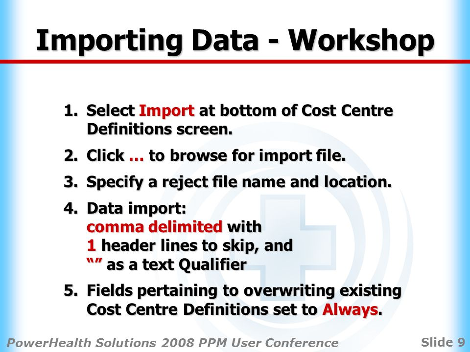 Slide 9 PowerHealth Solutions 2008 PPM User Conference Importing Data - Workshop 1.Select Import at bottom of Cost Centre Definitions screen.