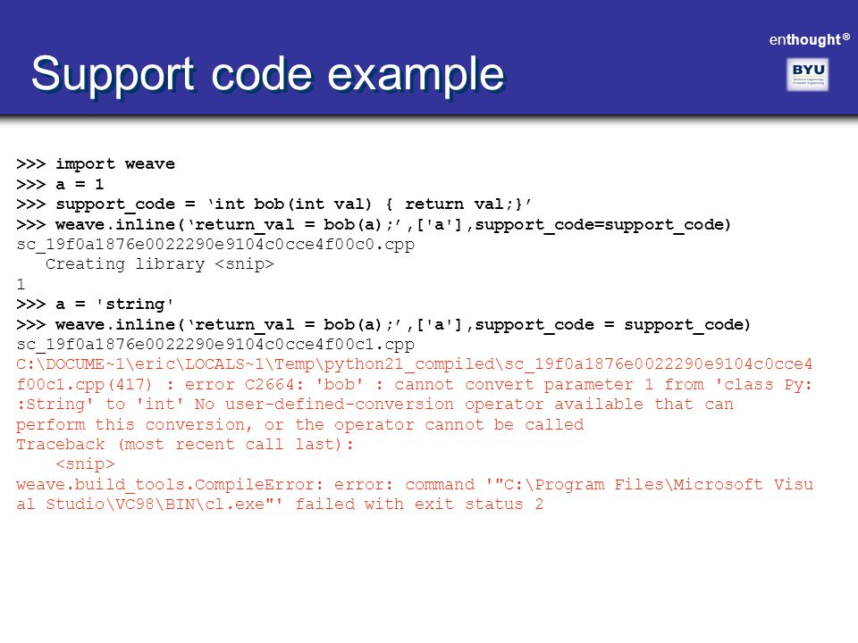 enthought ® >>> import weave >>> a = 1 >>> support_code = 'int bob(int val) { return val;}' >>> weave.inline('return_val = bob(a);',['a'],support_code