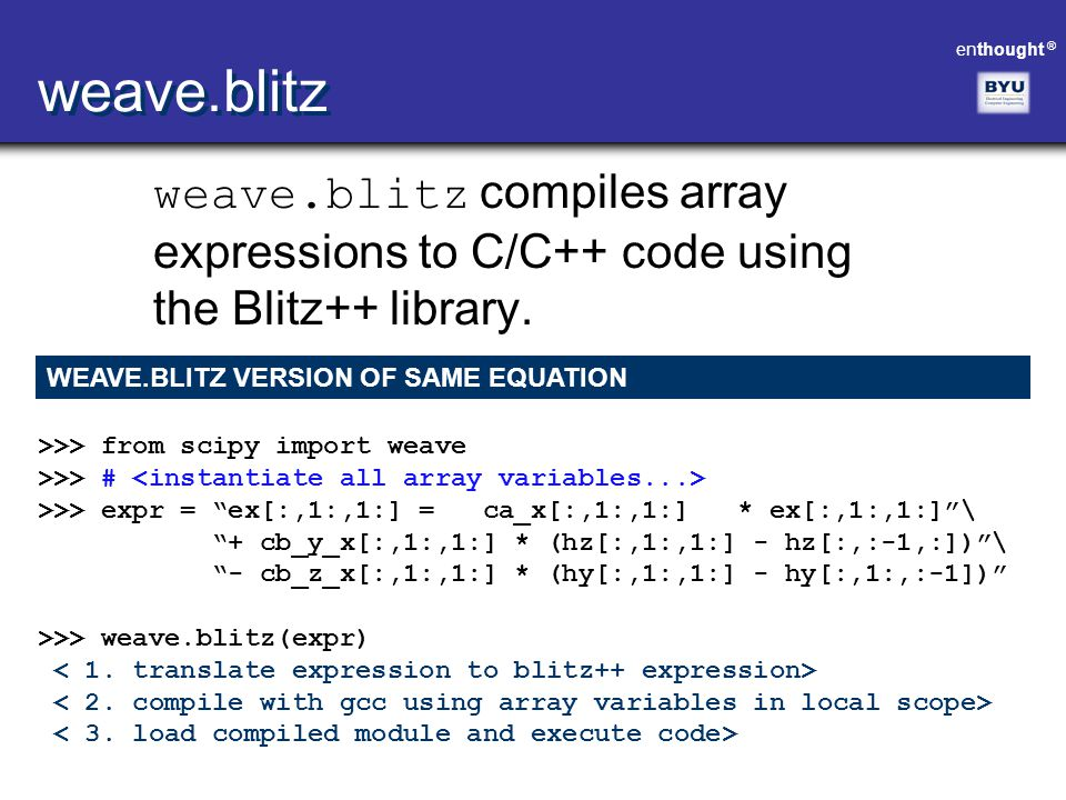 "enthought ® WEAVE.BLITZ VERSION OF SAME EQUATION >>> from scipy import weave >>> # >>> expr = ""ex[:,1:,1:] = ca_x[:,1:,1:] * ex[:,1:,1:]""\ ""+ cb_y_x[:"