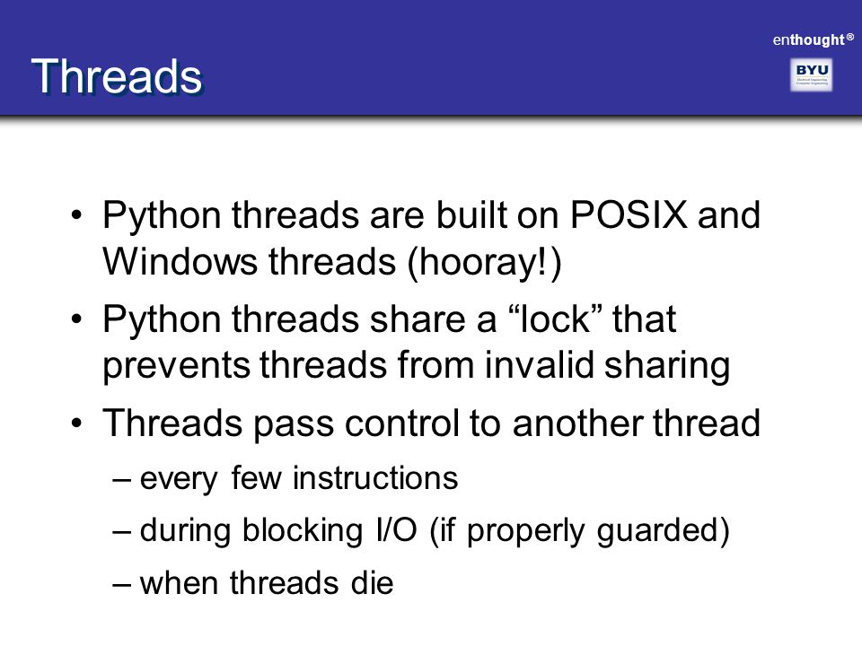 "enthought ® Threads Python threads are built on POSIX and Windows threads (hooray!) Python threads share a ""lock"" that prevents threads from invalid s"