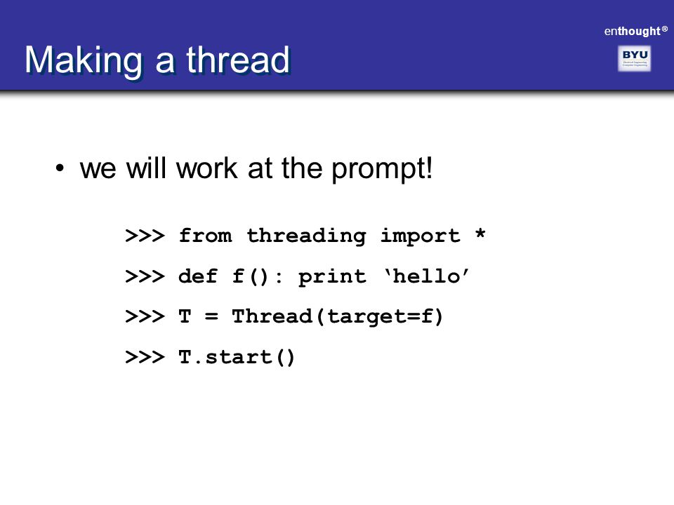 enthought ® Making a thread we will work at the prompt! >>> from threading import * >>> def f(): print 'hello' >>> T = Thread(target=f) >>> T.start()