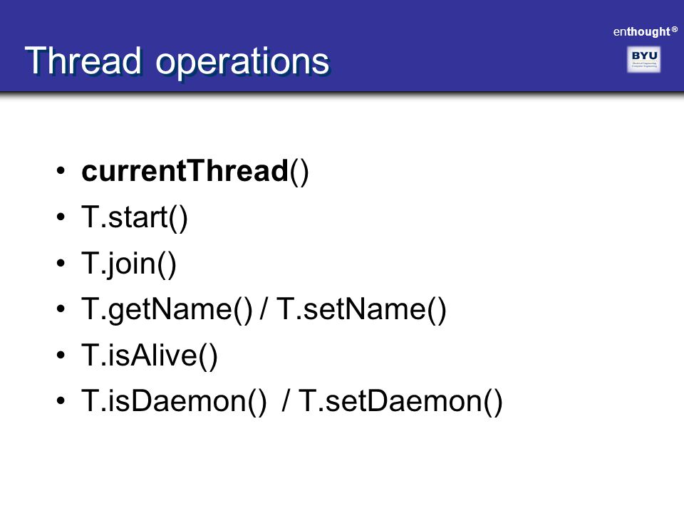 enthought ® Thread operations currentThread() T.start() T.join() T.getName() / T.setName() T.isAlive() T.isDaemon() / T.setDaemon()