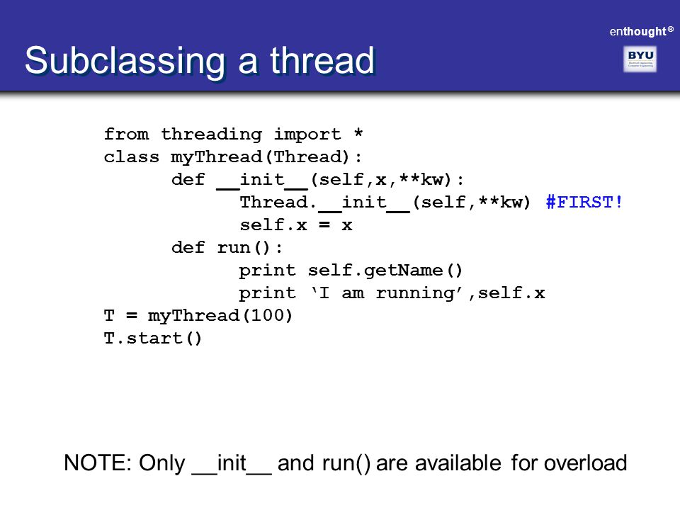 enthought ® Subclassing a thread from threading import * class myThread(Thread): def __init__(self,x,**kw): Thread.__init__(self,**kw) #FIRST! self.x