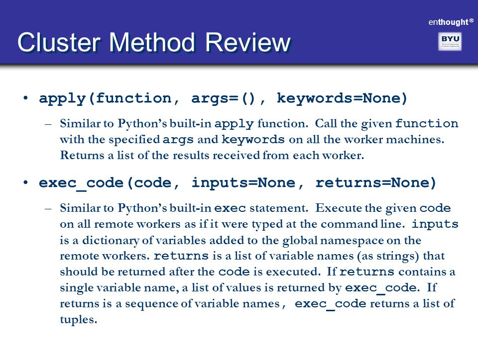 enthought ® Cluster Method Review apply(function, args=(), keywords=None) –Similar to Python's built-in apply function. Call the given function with t