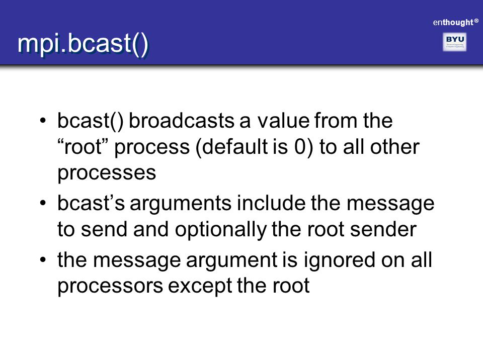 "enthought ® mpi.bcast() bcast() broadcasts a value from the ""root"" process (default is 0) to all other processes bcast's arguments include the message"
