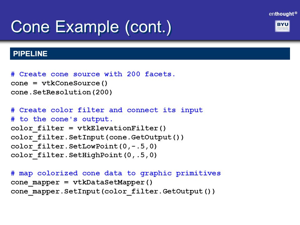 enthought ® Cone Example (cont.) PIPELINE # Create cone source with 200 facets. cone = vtkConeSource() cone.SetResolution(200) # Create color filter a