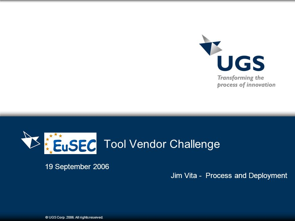 © UGS Corp. 2006. All rights reserved. Tool Vendor Challenge 19 September 2006 Jim Vita - Process and Deployment