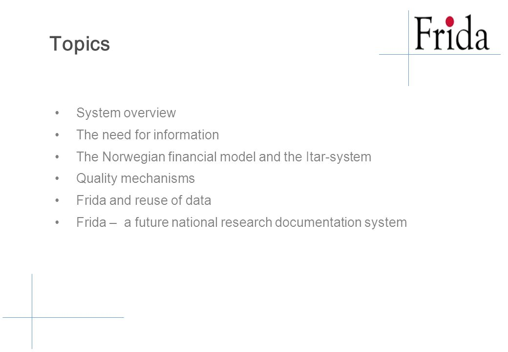 System overview The need for information The Norwegian financial model and the Itar-system Quality mechanisms Frida and reuse of data Frida – a future national research documentation system Topics