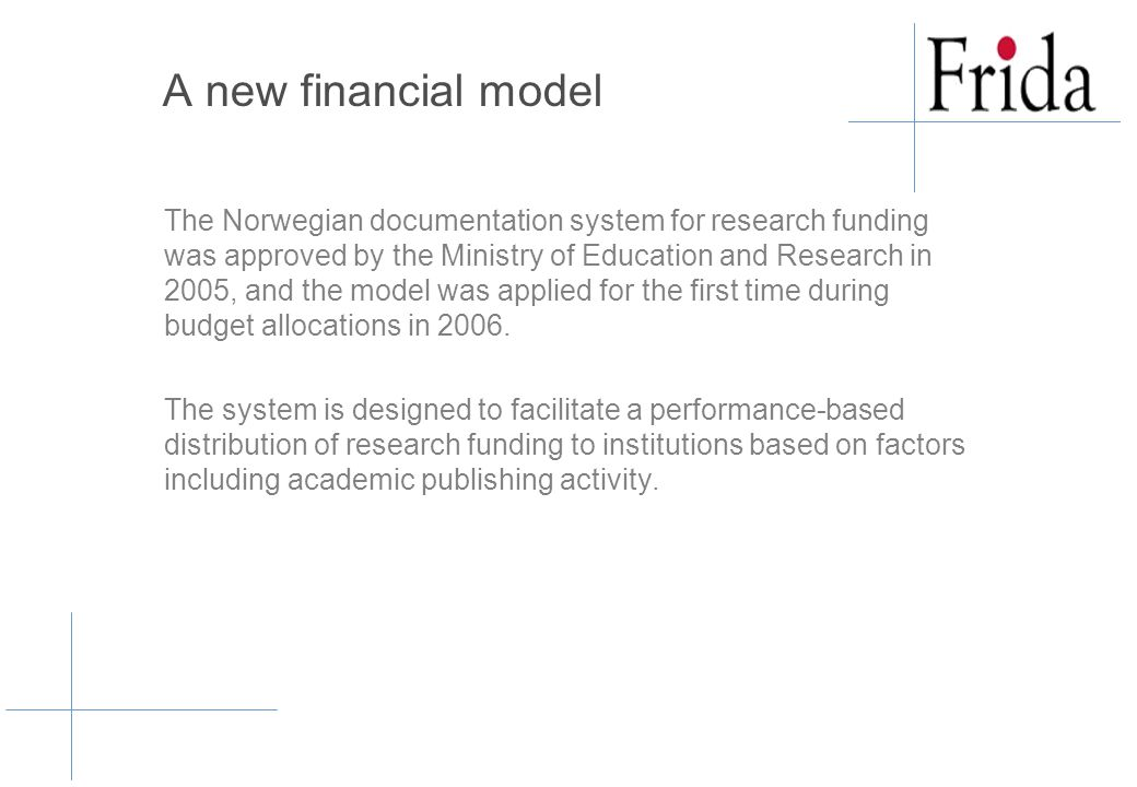 A new financial model The Norwegian documentation system for research funding was approved by the Ministry of Education and Research in 2005, and the model was applied for the first time during budget allocations in 2006.