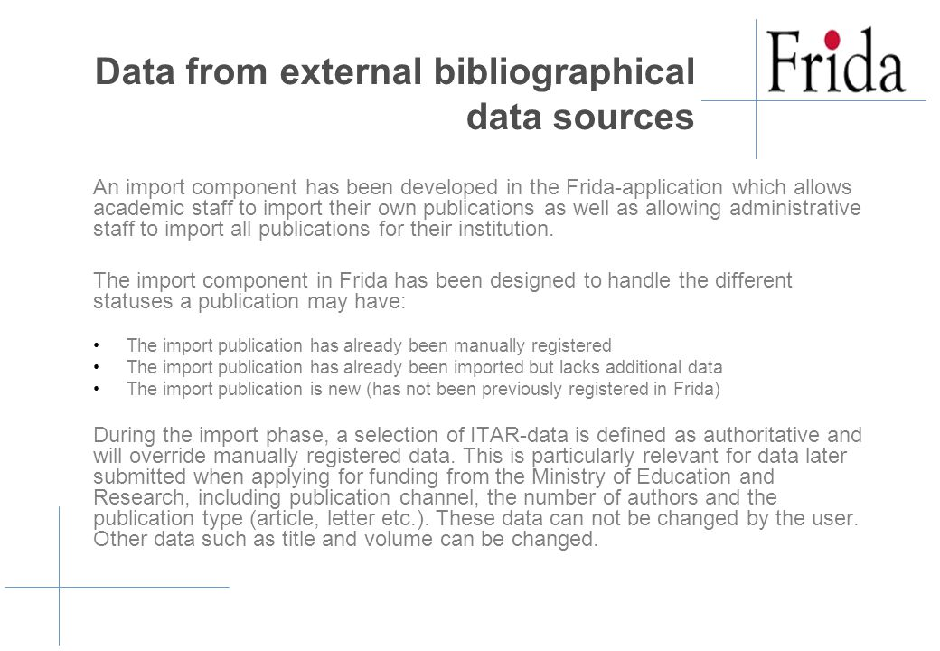 Data from external bibliographical data sources An import component has been developed in the Frida-application which allows academic staff to import their own publications as well as allowing administrative staff to import all publications for their institution.