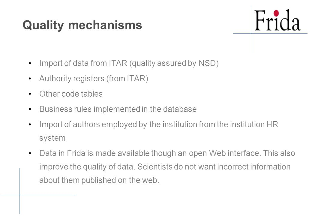 Quality mechanisms Import of data from ITAR (quality assured by NSD) Authority registers (from ITAR) Other code tables Business rules implemented in the database Import of authors employed by the institution from the institution HR system Data in Frida is made available though an open Web interface.