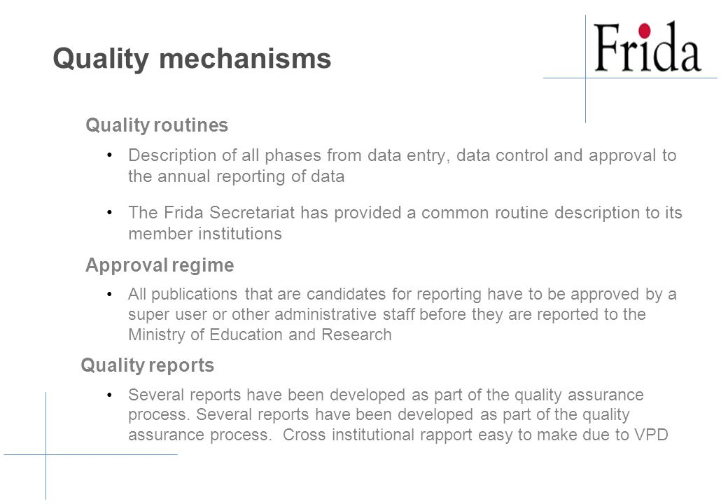 Quality mechanisms Quality routines Description of all phases from data entry, data control and approval to the annual reporting of data The Frida Secretariat has provided a common routine description to its member institutions Approval regime All publications that are candidates for reporting have to be approved by a super user or other administrative staff before they are reported to the Ministry of Education and Research Quality reports Several reports have been developed as part of the quality assurance process.
