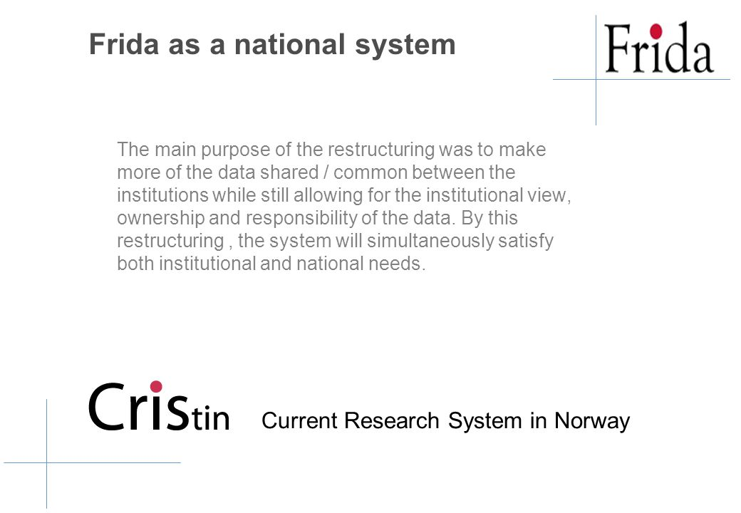 Frida as a national system The main purpose of the restructuring was to make more of the data shared / common between the institutions while still allowing for the institutional view, ownership and responsibility of the data.