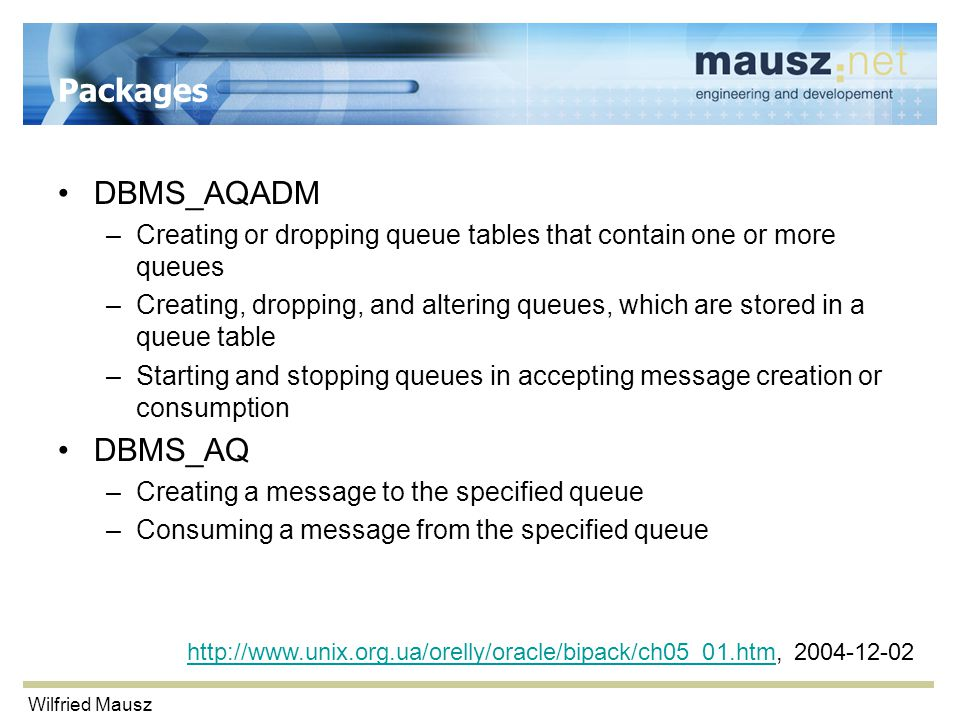 Wilfried Mausz Packages DBMS_AQADM –Creating or dropping queue tables that contain one or more queues –Creating, dropping, and altering queues, which are stored in a queue table –Starting and stopping queues in accepting message creation or consumption DBMS_AQ –Creating a message to the specified queue –Consuming a message from the specified queue http://www.unix.org.ua/orelly/oracle/bipack/ch05_01.htmhttp://www.unix.org.ua/orelly/oracle/bipack/ch05_01.htm, 2004-12-02