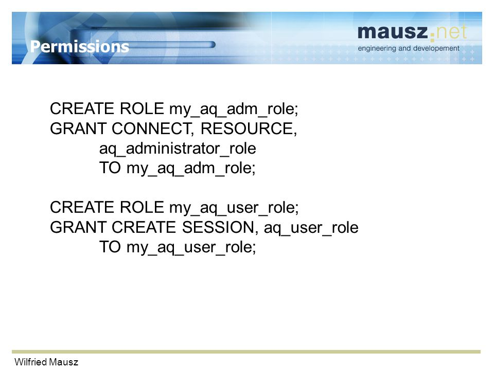 Wilfried Mausz Permissions CREATE ROLE my_aq_adm_role; GRANT CONNECT, RESOURCE, aq_administrator_role TO my_aq_adm_role; CREATE ROLE my_aq_user_role; GRANT CREATE SESSION, aq_user_role TO my_aq_user_role;