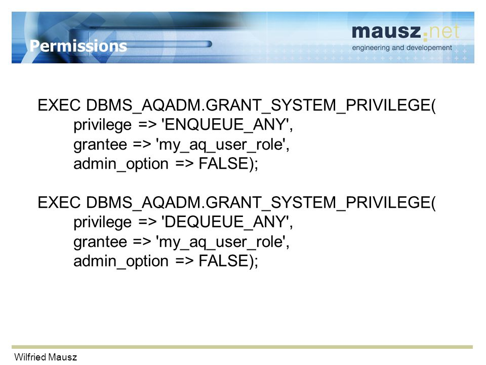 Wilfried Mausz Permissions EXEC DBMS_AQADM.GRANT_SYSTEM_PRIVILEGE( privilege => ENQUEUE_ANY , grantee => my_aq_user_role , admin_option => FALSE); EXEC DBMS_AQADM.GRANT_SYSTEM_PRIVILEGE( privilege => DEQUEUE_ANY , grantee => my_aq_user_role , admin_option => FALSE);