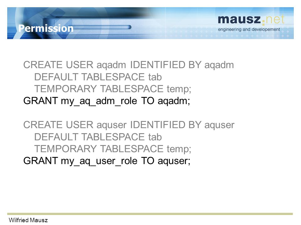 Wilfried Mausz Permission CREATE USER aqadm IDENTIFIED BY aqadm DEFAULT TABLESPACE tab TEMPORARY TABLESPACE temp; GRANT my_aq_adm_role TO aqadm; CREATE USER aquser IDENTIFIED BY aquser DEFAULT TABLESPACE tab TEMPORARY TABLESPACE temp; GRANT my_aq_user_role TO aquser;