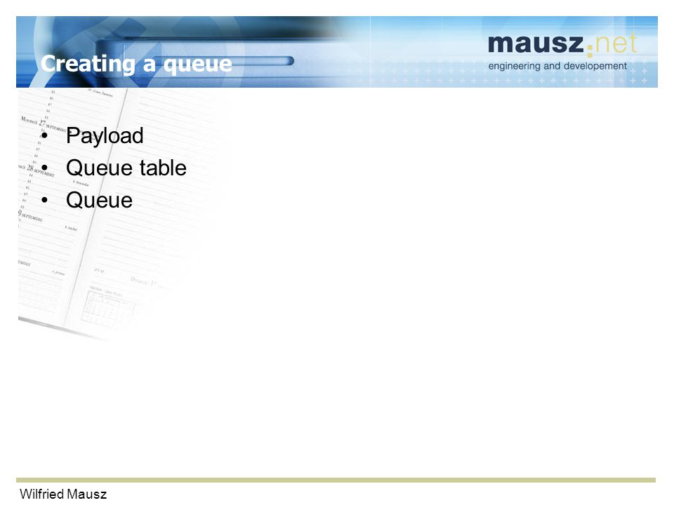 Wilfried Mausz Creating a queue Payload Queue table Queue