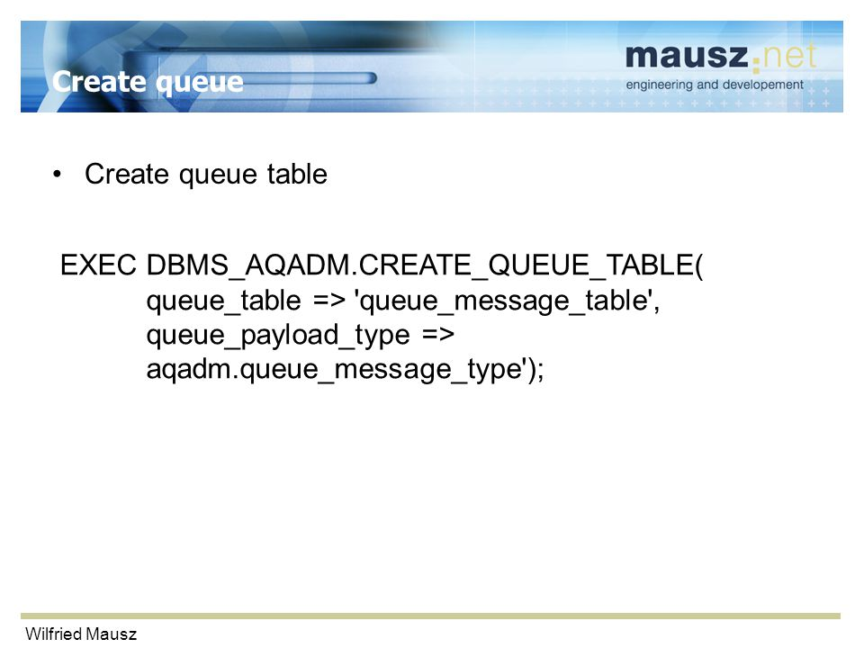 Wilfried Mausz Create queue Create queue table EXEC DBMS_AQADM.CREATE_QUEUE_TABLE( queue_table => queue_message_table , queue_payload_type => aqadm.queue_message_type );