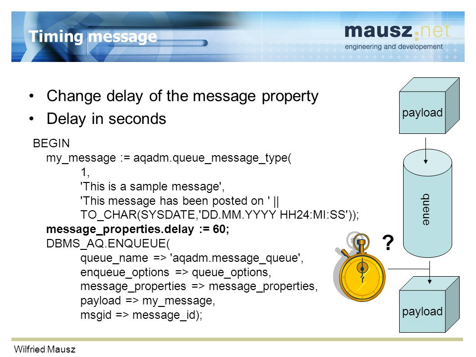 Wilfried Mausz Timing message Change delay of the message property Delay in seconds BEGIN my_message := aqadm.queue_message_type( 1, This is a sample message , This message has been posted on || TO_CHAR(SYSDATE, DD.MM.YYYY HH24:MI:SS )); message_properties.delay := 60; DBMS_AQ.ENQUEUE( queue_name => aqadm.message_queue , enqueue_options => queue_options, message_properties => message_properties, payload => my_message, msgid => message_id); queue payload