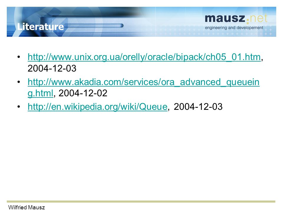 Wilfried Mausz Literature http://www.unix.org.ua/orelly/oracle/bipack/ch05_01.htm, 2004-12-03http://www.unix.org.ua/orelly/oracle/bipack/ch05_01.htm http://www.akadia.com/services/ora_advanced_queuein g.html, 2004-12-02http://www.akadia.com/services/ora_advanced_queuein g.html http://en.wikipedia.org/wiki/Queue, 2004-12-03http://en.wikipedia.org/wiki/Queue
