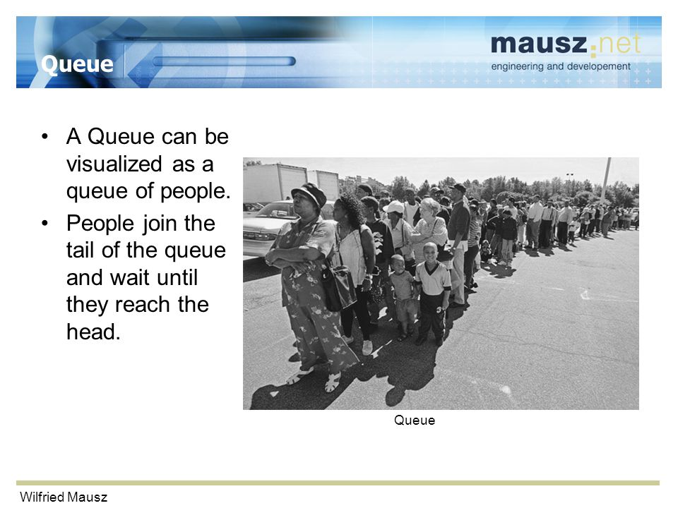 Wilfried Mausz Queue A Queue can be visualized as a queue of people.
