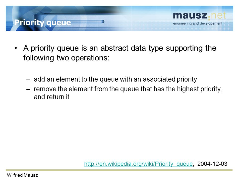 Wilfried Mausz Priority queue A priority queue is an abstract data type supporting the following two operations: –add an element to the queue with an associated priority –remove the element from the queue that has the highest priority, and return it http://en.wikipedia.org/wiki/Priority_queuehttp://en.wikipedia.org/wiki/Priority_queue, 2004-12-03