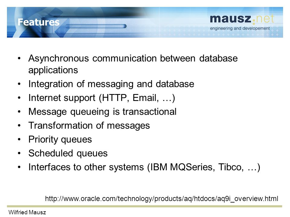Wilfried Mausz Features Asynchronous communication between database applications Integration of messaging and database Internet support (HTTP, Email, …) Message queueing is transactional Transformation of messages Priority queues Scheduled queues Interfaces to other systems (IBM MQSeries, Tibco, …) http://www.oracle.com/technology/products/aq/htdocs/aq9i_overview.html