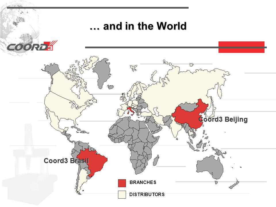 … and in the World BRANCHES DISTRIBUTORS Coord3 Beijing Coord3 Brasil