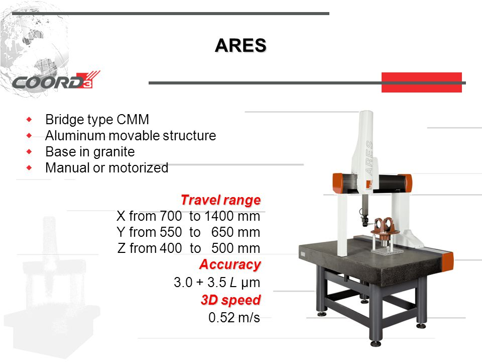 ARES  Bridge type CMM  Aluminum movable structure  Base in granite  Manual or motorized Travel range Travel range X from 700 to 1400 mm Y from 550 to 650 mm Z from 400 to 500 mm Accuracy Accuracy 3.0 + 3.5 L µm 3D speed 3D speed 0.52 m/s