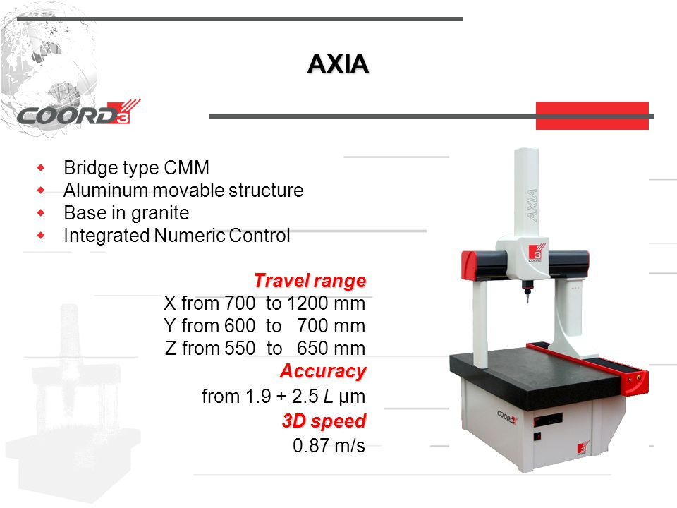 AXIA  Bridge type CMM  Aluminum movable structure  Base in granite  Integrated Numeric Control Travel range Travel range X from 700 to 1200 mm Y from 600 to 700 mm Z from 550 to 650 mm Accuracy Accuracy from 1.9 + 2.5 L µm 3D speed 3D speed 0.87 m/s