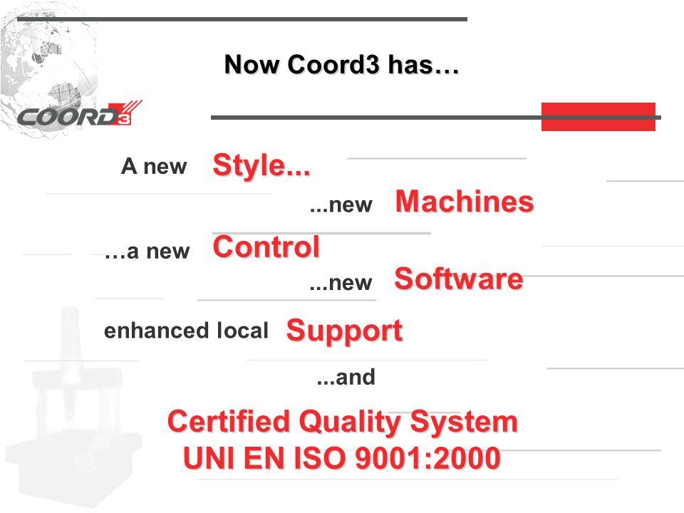 …and also… Coord3 is a SIT (I talian C alibration I nstitute ) centre qualified to execute performance tests of CMMs according to ISO 10360-2 standard, being guaranteed :  the reference of the measurements to the National Masters  the evaluation of the uncertainties of the measurements  the repeatability and reproducibility of the results  the compliance of the data output with the SIT standard