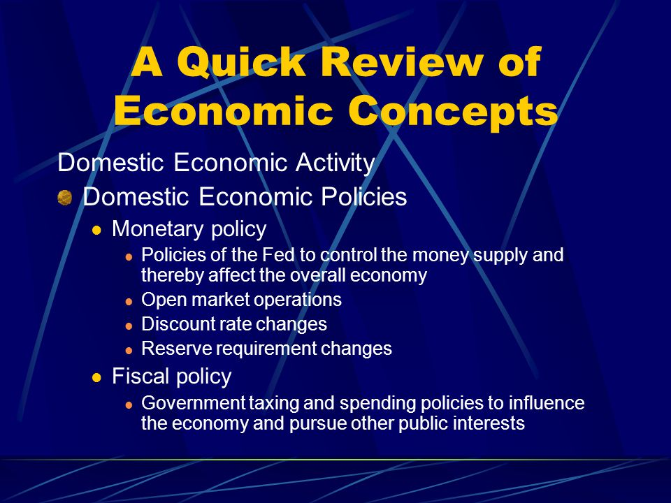 A Quick Review of Economic Concepts Domestic Economic Activity Domestic Economic Policies Monetary policy Policies of the Fed to control the money sup