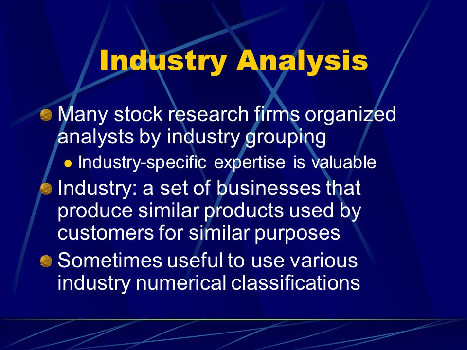 Industry Analysis Many stock research firms organized analysts by industry grouping Industry-specific expertise is valuable Industry: a set of busines