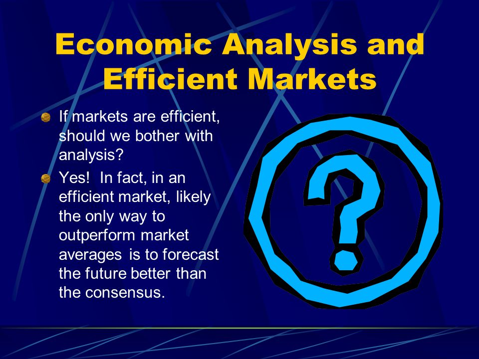 Economic Analysis and Efficient Markets If markets are efficient, should we bother with analysis? Yes! In fact, in an efficient market, likely the onl