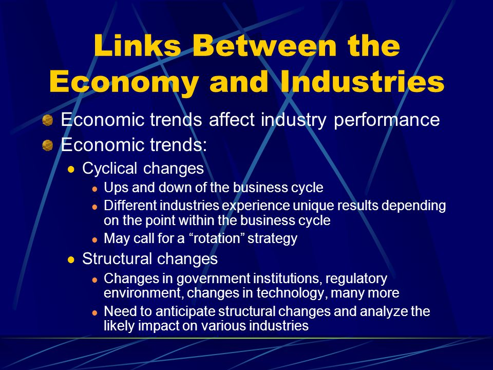 Links Between the Economy and Industries Economic trends affect industry performance Economic trends: Cyclical changes Ups and down of the business cy