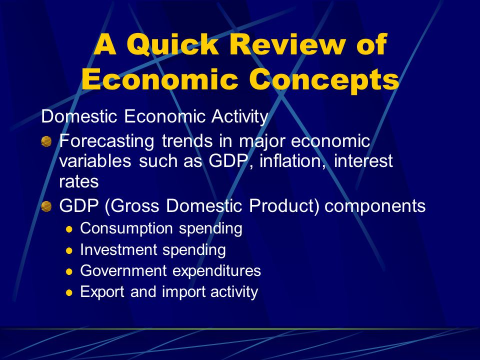 A Quick Review of Economic Concepts Domestic Economic Activity Forecasting trends in major economic variables such as GDP, inflation, interest rates G