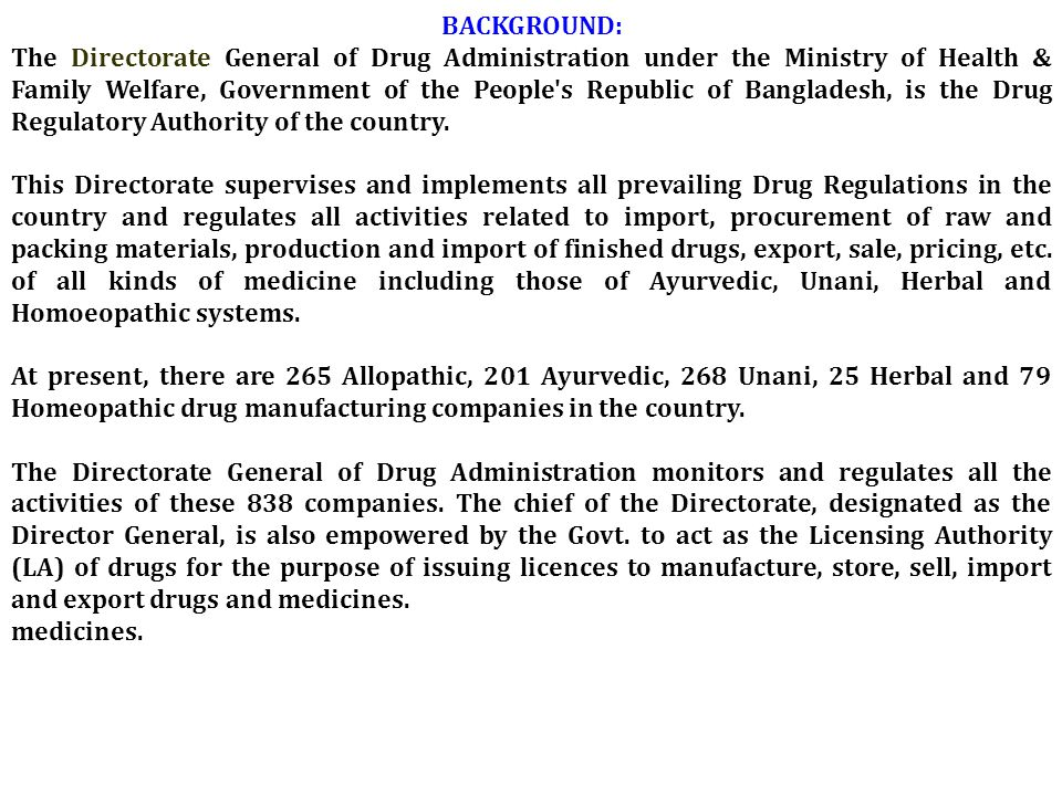 BACKGROUND: The Directorate General of Drug Administration under the Ministry of Health & Family Welfare, Government of the People s Republic of Bangladesh, is the Drug Regulatory Authority of the country.